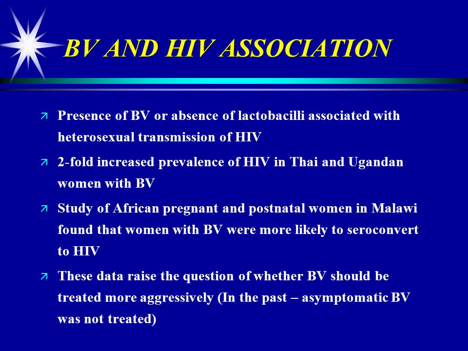 BV AND HIV ASSOCIATION Presence of BV or absence of lactobacilli associated with heterosexual transmission of HIV.