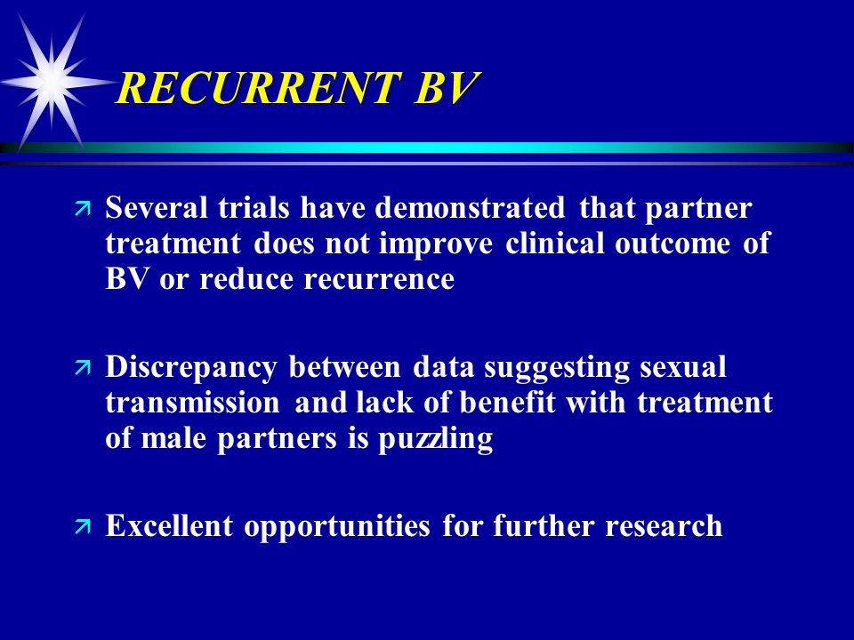 RECURRENT BV Several trials have demonstrated that partner treatment does not improve clinical outcome of BV or reduce recurrence.