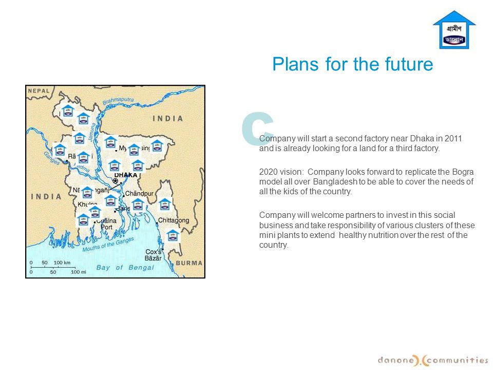 Plans for the future C. Company will start a second factory near Dhaka in 2011 and is already looking for a land for a third factory.