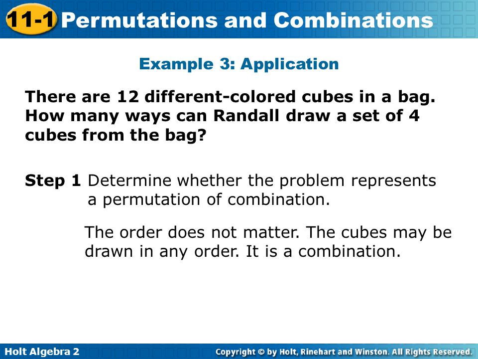 Example 3: Application There are 12 different-colored cubes in a bag. How many ways can Randall draw a set of 4 cubes from the bag