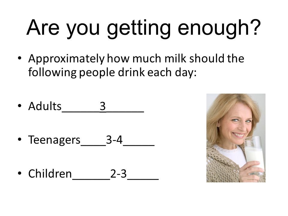Are you getting enough Approximately how much milk should the following people drink each day: Adults______3______.