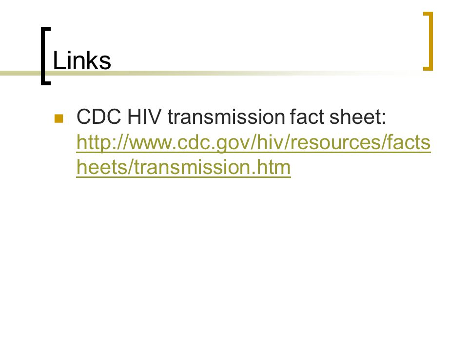 Links CDC HIV transmission fact sheet: http://www.cdc.gov/hiv/resources/factsheets/transmission.htm