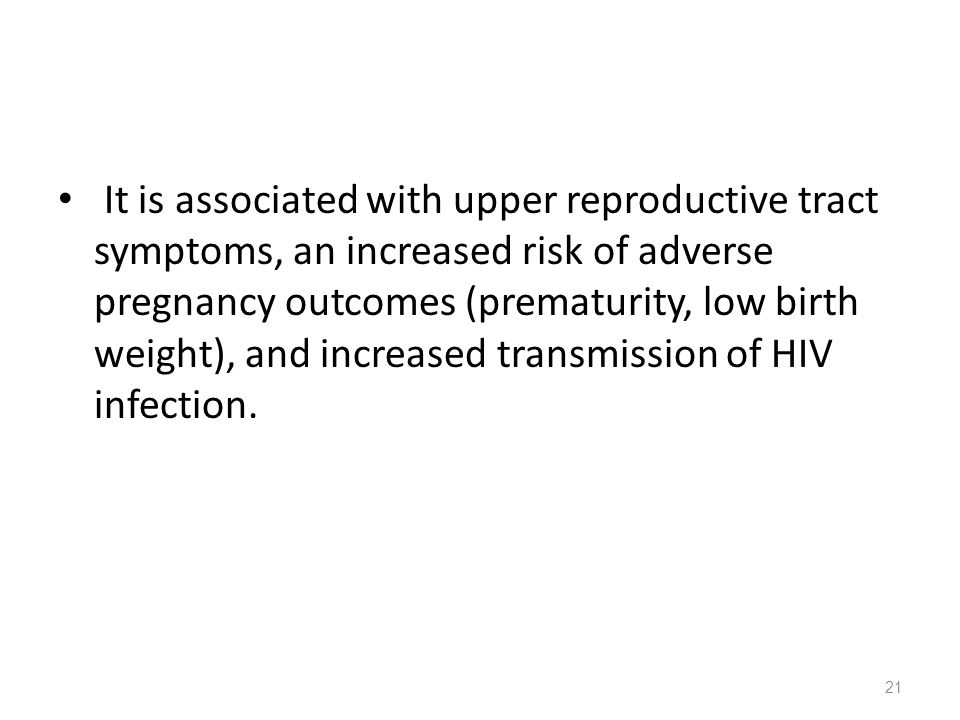 It is associated with upper reproductive tract symptoms, an increased risk of adverse pregnancy outcomes (prematurity, low birth weight), and increased transmission of HIV infection.