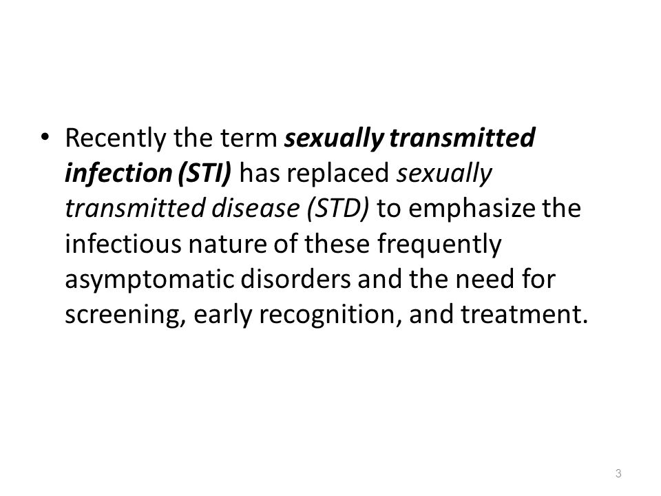 Recently the term sexually transmitted infection (STI) has replaced sexually transmitted disease (STD) to emphasize the infectious nature of these frequently asymptomatic disorders and the need for screening, early recognition, and treatment.