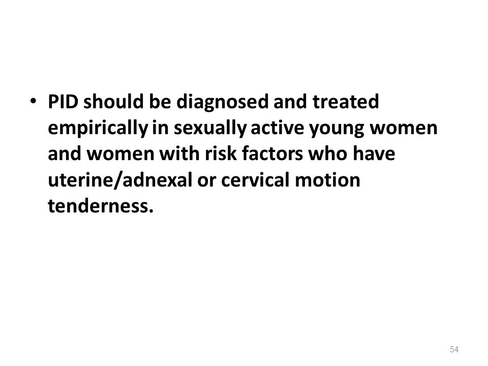PID should be diagnosed and treated empirically in sexually active young women and women with risk factors who have uterine/adnexal or cervical motion tenderness.
