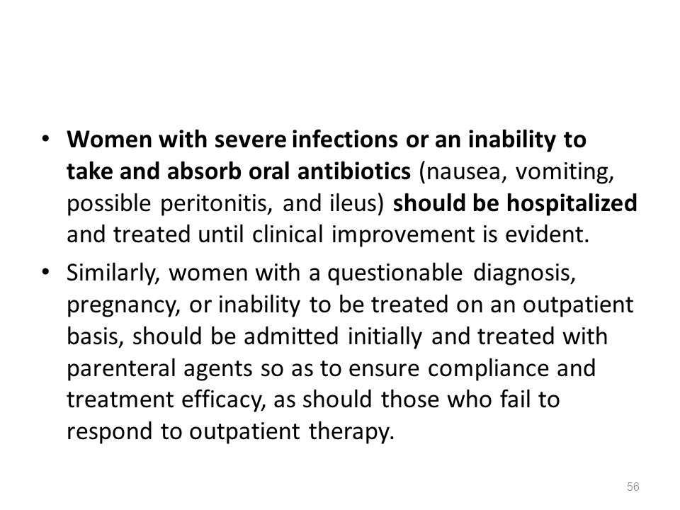Women with severe infections or an inability to take and absorb oral antibiotics (nausea, vomiting, possible peritonitis, and ileus) should be hospitalized and treated until clinical improvement is evident.