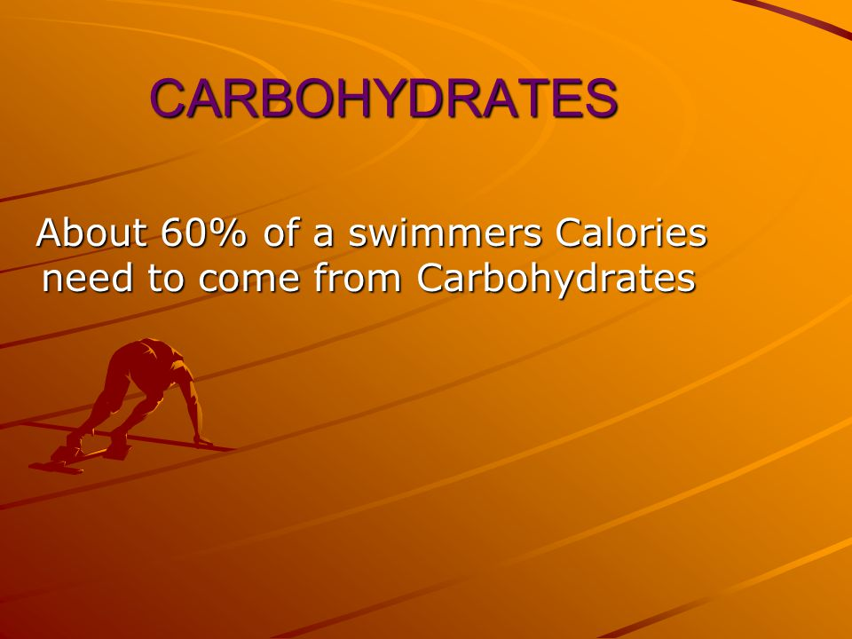 CARBOHYDRATES About 60% of a swimmers Calories need to come from Carbohydrates