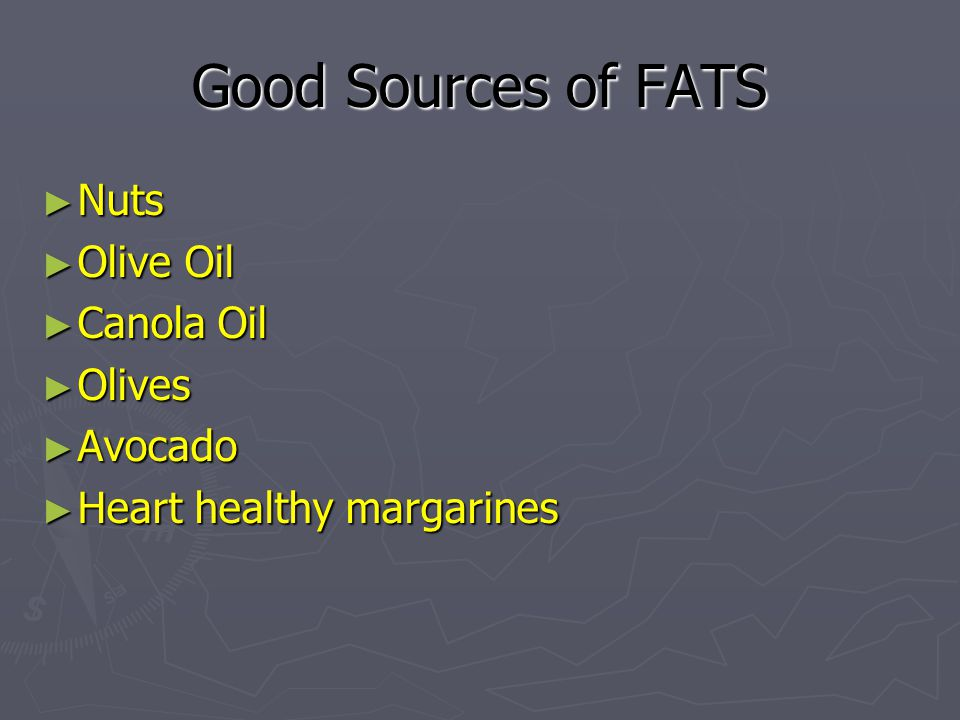 Good Sources of FATS Nuts Olive Oil Canola Oil Olives Avocado