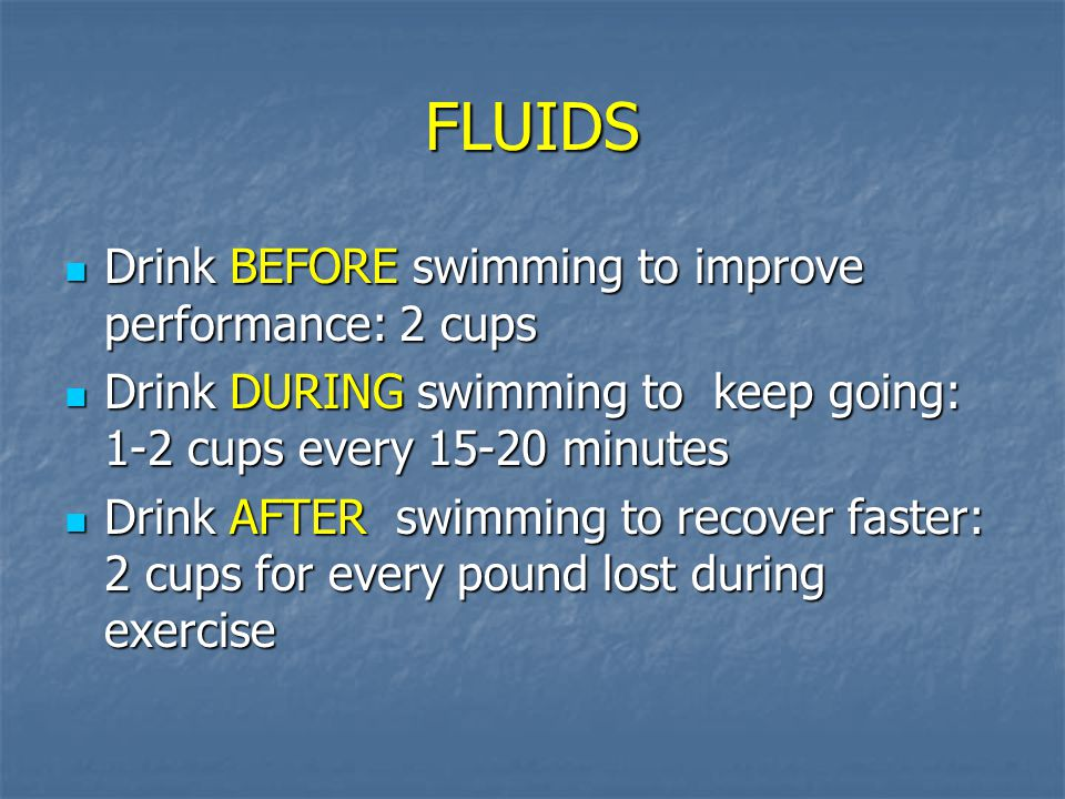 FLUIDS Drink BEFORE swimming to improve performance: 2 cups
