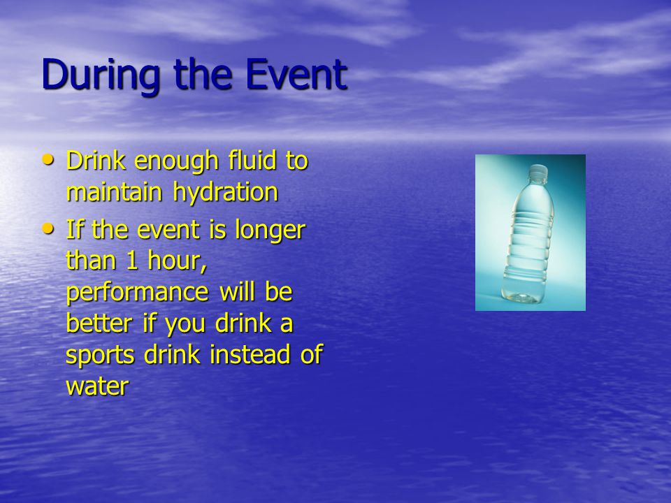 During the Event Drink enough fluid to maintain hydration