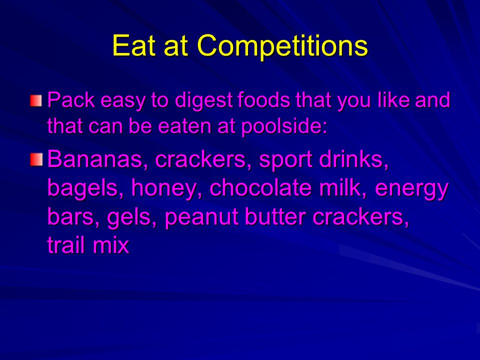 Eat at Competitions Pack easy to digest foods that you like and that can be eaten at poolside: