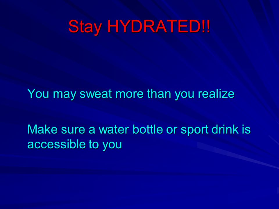 Stay HYDRATED!! You may sweat more than you realize