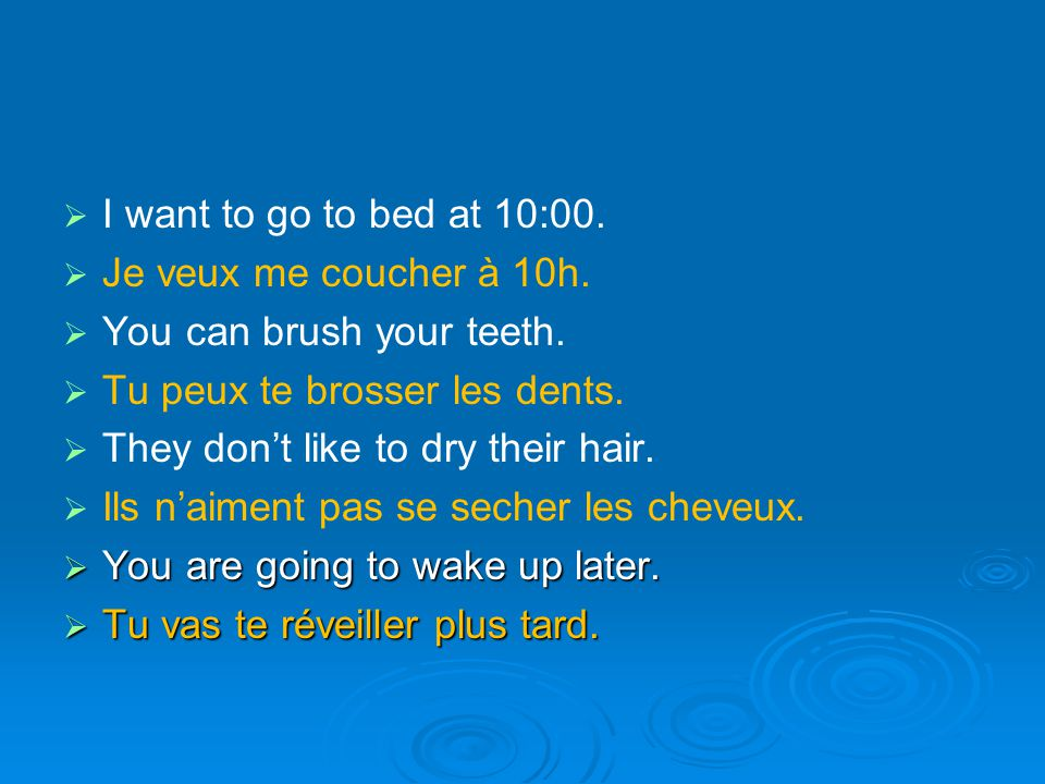 I want to go to bed at 10:00. Je veux me coucher à 10h. You can brush your teeth. Tu peux te brosser les dents.
