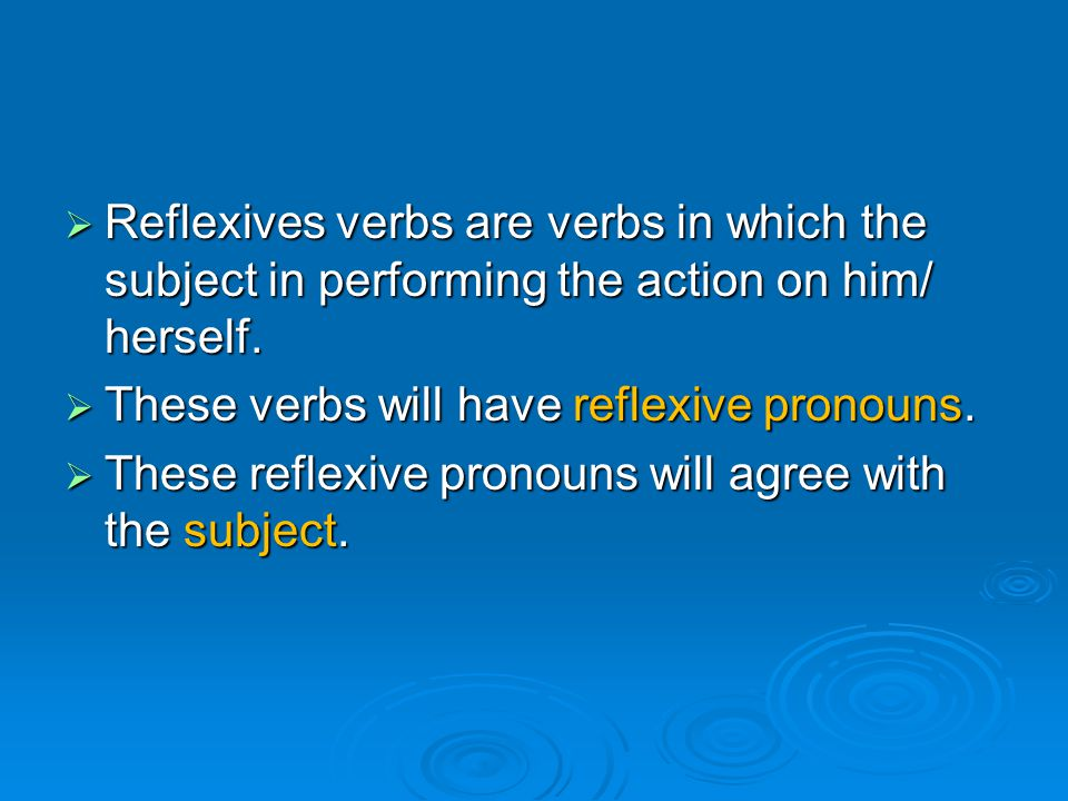 Reflexives verbs are verbs in which the subject in performing the action on him/ herself.