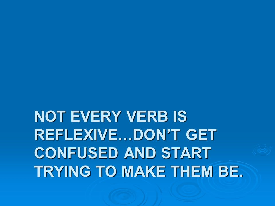 Not Every verb is reflexive…Don't get confused and start trying to make them be.