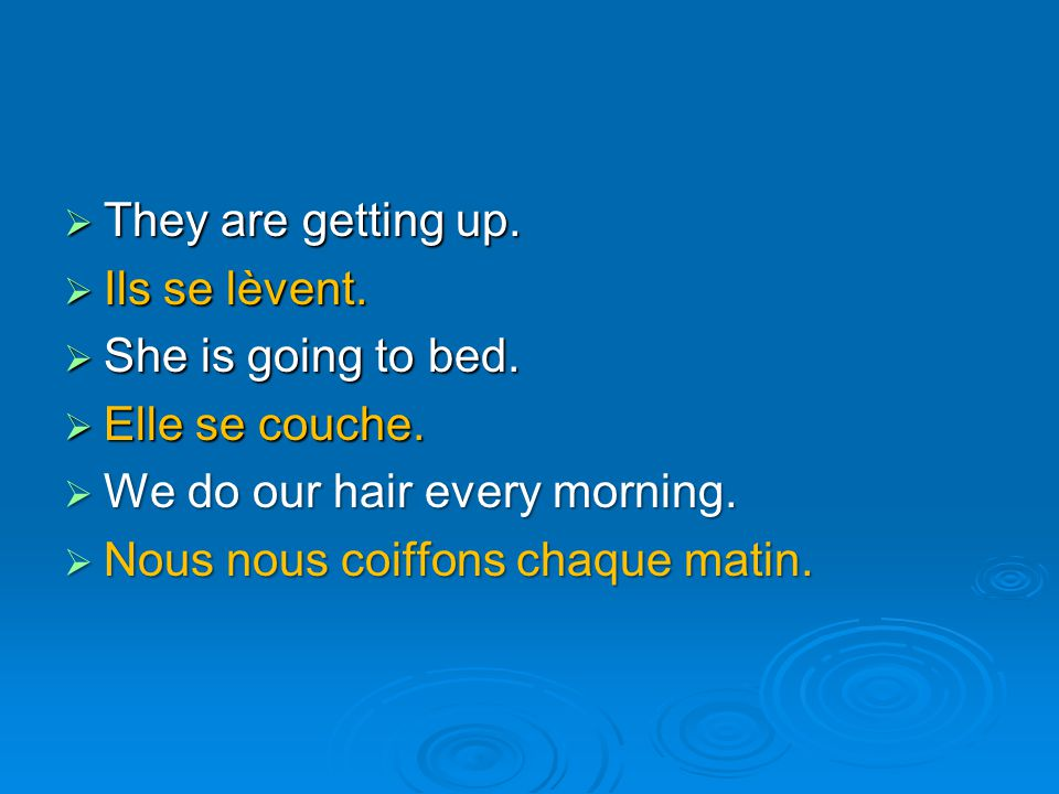 They are getting up. Ils se lèvent. She is going to bed. Elle se couche. We do our hair every morning.