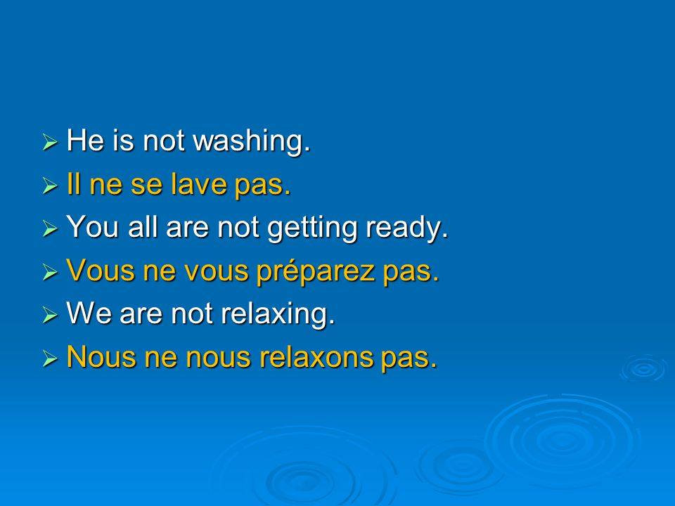 He is not washing. Il ne se lave pas. You all are not getting ready. Vous ne vous préparez pas. We are not relaxing.
