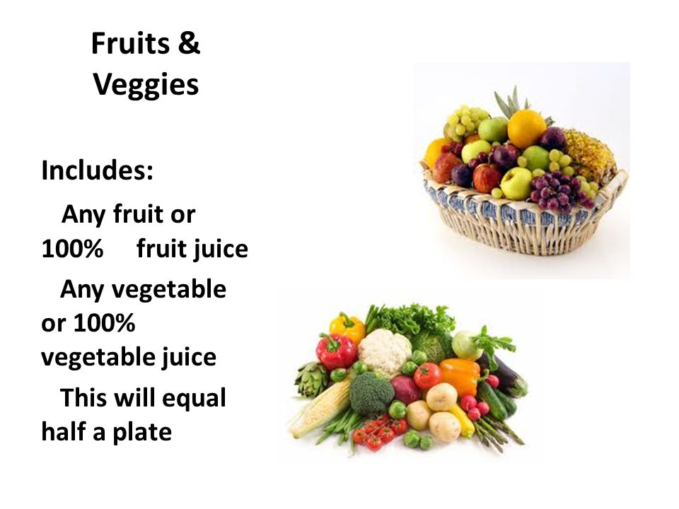 Fruits & Veggies Includes: Any fruit or 100% fruit juice