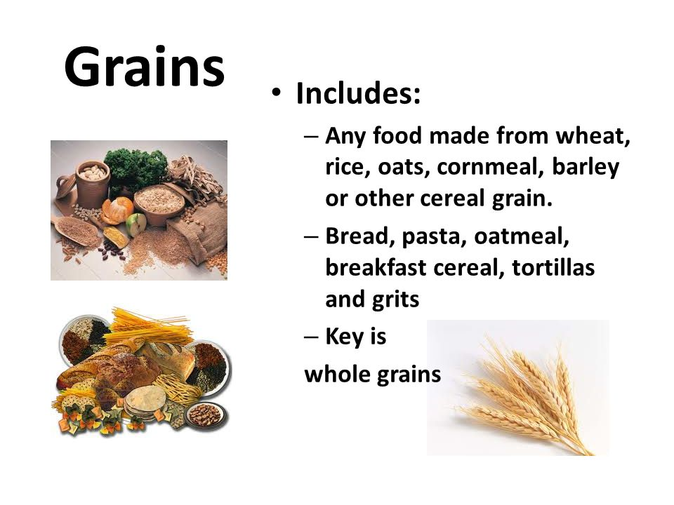 Grains Includes: Any food made from wheat, rice, oats, cornmeal, barley or other cereal grain.