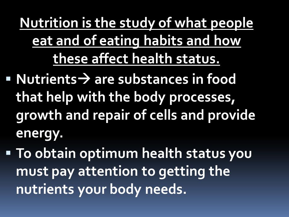 Nutrition is the study of what people eat and of eating habits and how these affect health status.