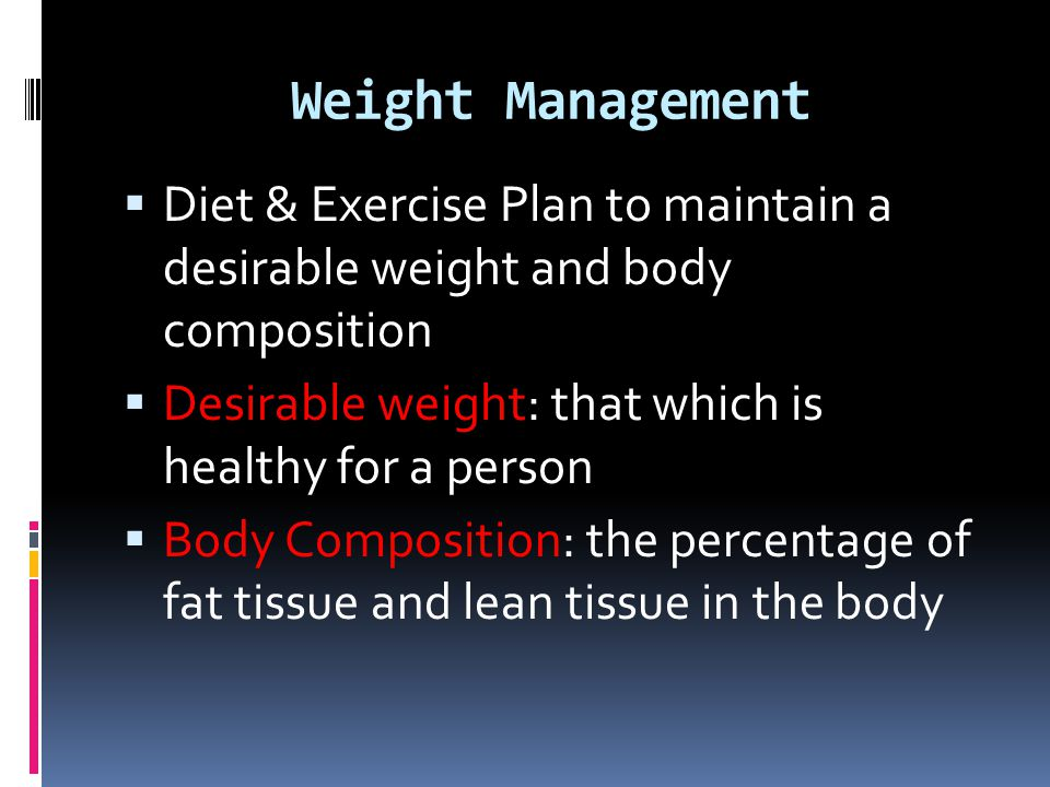 Weight Management Diet & Exercise Plan to maintain a desirable weight and body composition. Desirable weight: that which is healthy for a person.