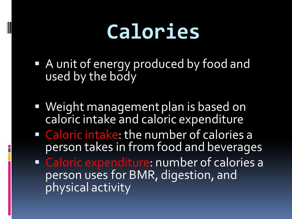 Calories A unit of energy produced by food and used by the body