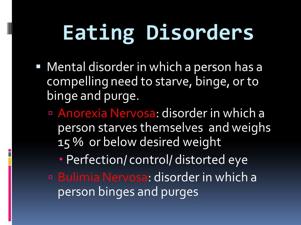 Eating Disorders Mental disorder in which a person has a compelling need to starve, binge, or to binge and purge.