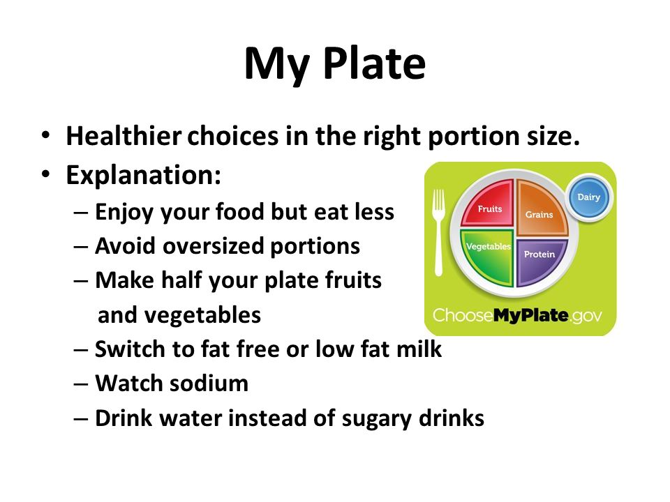 My Plate Healthier choices in the right portion size. Explanation: