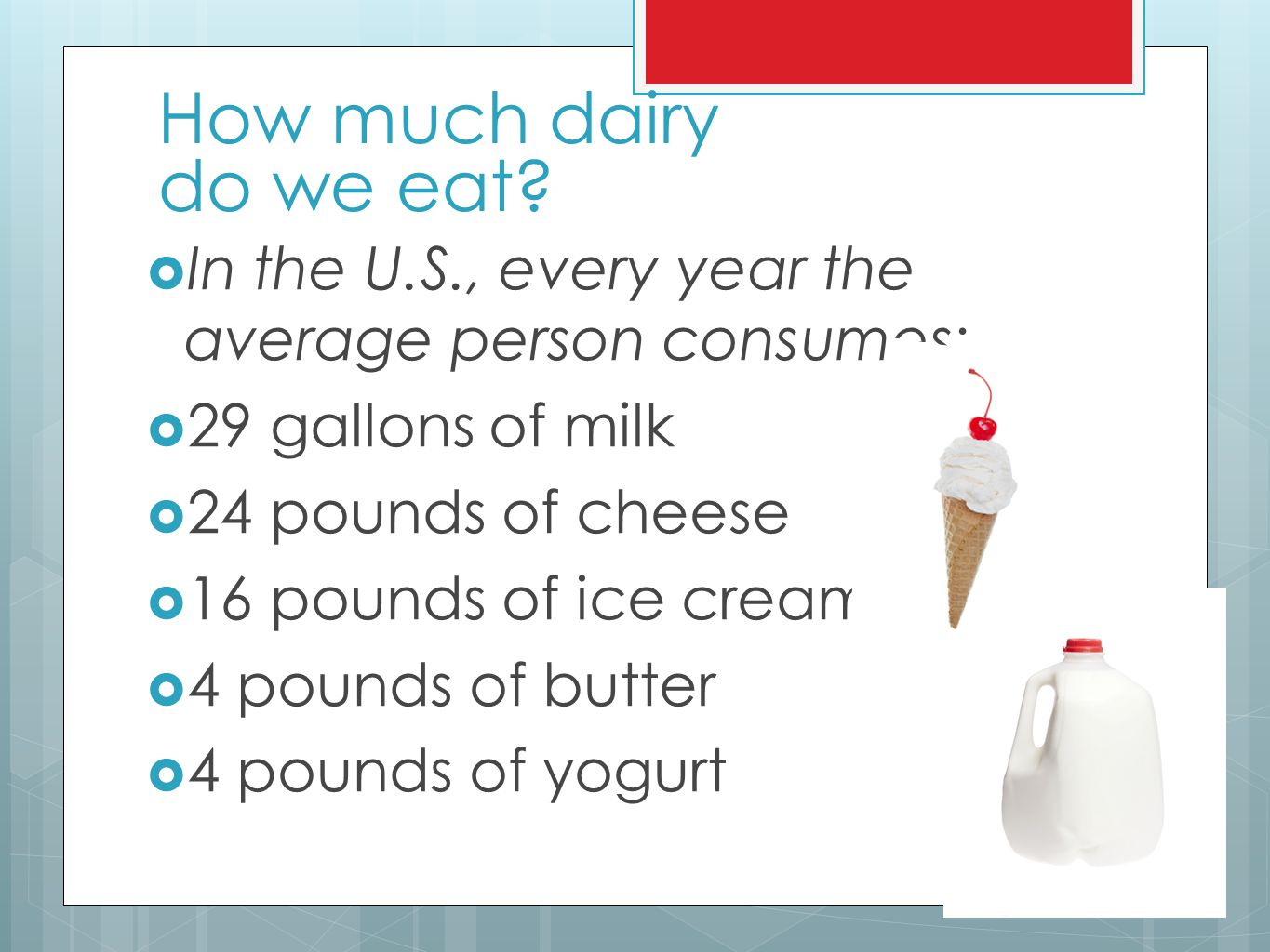 How much dairy do we eat In the U.S., every year the average person consumes: 29 gallons of milk.