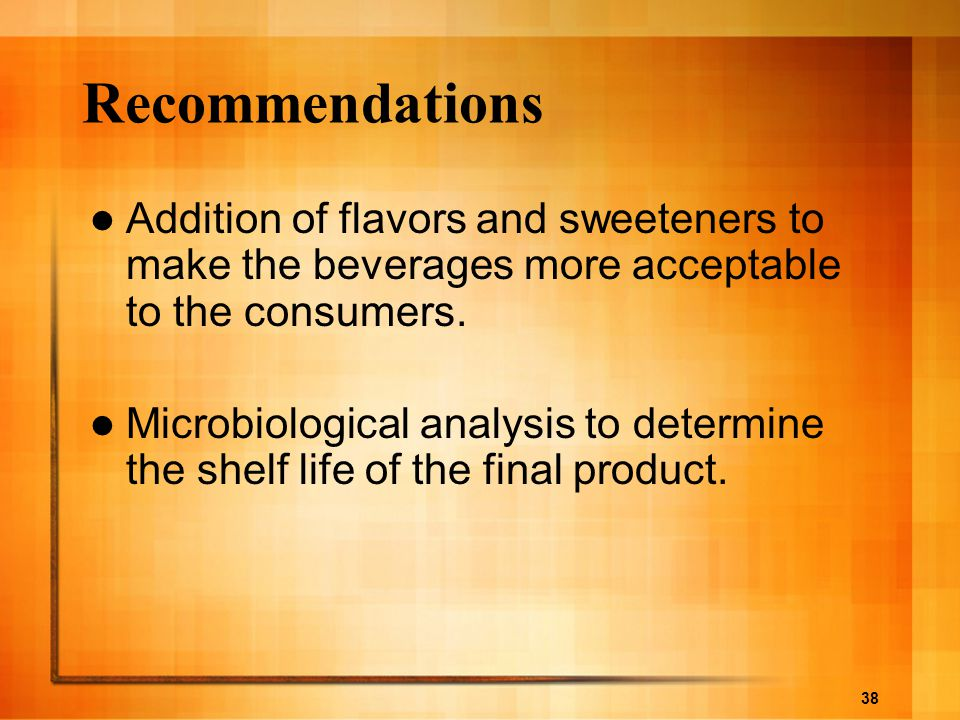 Recommendations Addition of flavors and sweeteners to make the beverages more acceptable to the consumers.