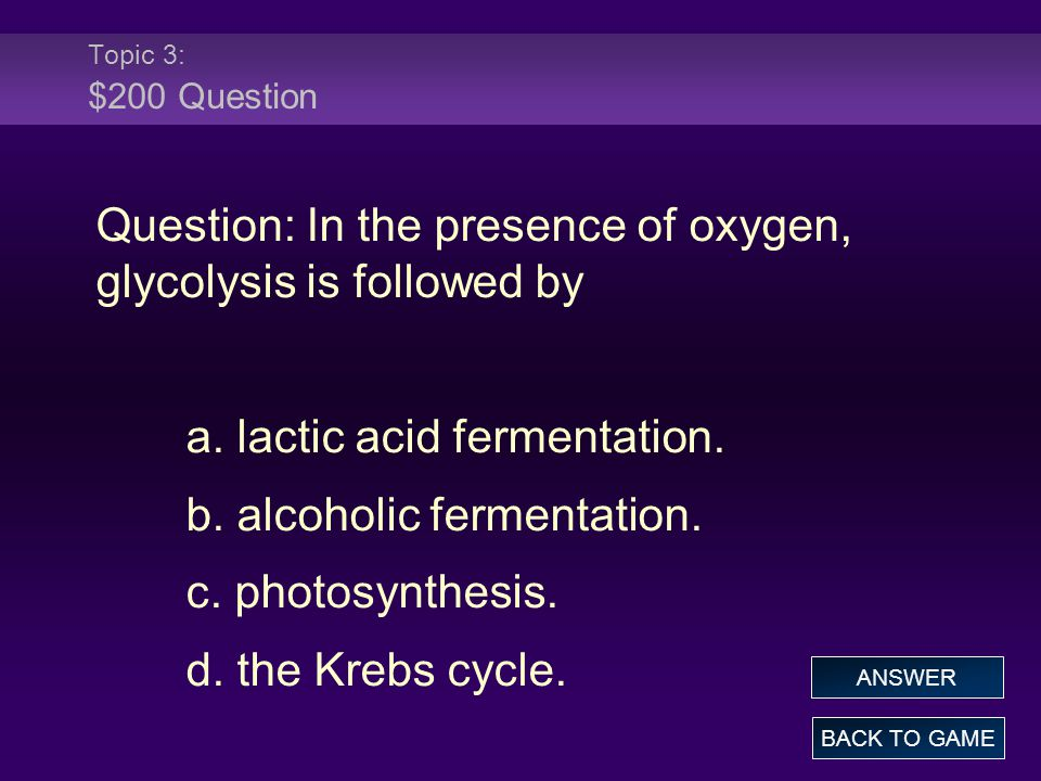 Question: In the presence of oxygen, glycolysis is followed by