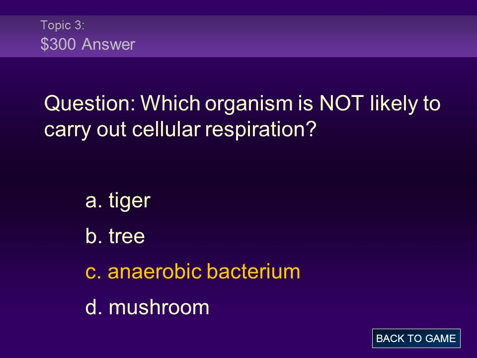 Topic 3: $300 Answer Question: Which organism is NOT likely to carry out cellular respiration a. tiger.