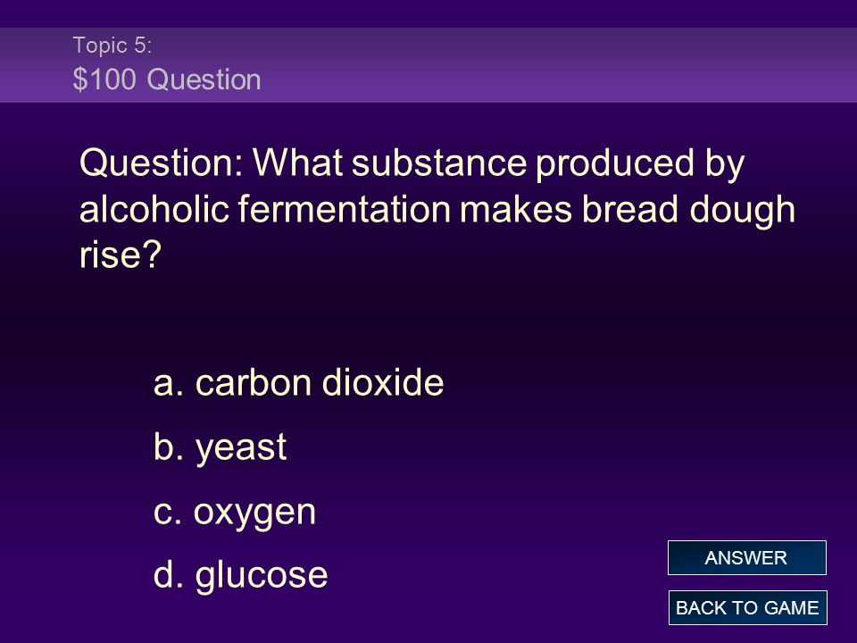 Topic 5: $100 Question Question: What substance produced by alcoholic fermentation makes bread dough rise