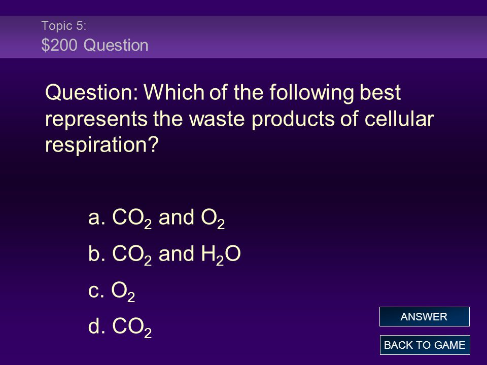Topic 5: $200 Question Question: Which of the following best represents the waste products of cellular respiration