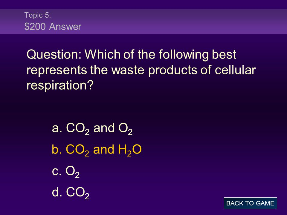 Topic 5: $200 Answer Question: Which of the following best represents the waste products of cellular respiration