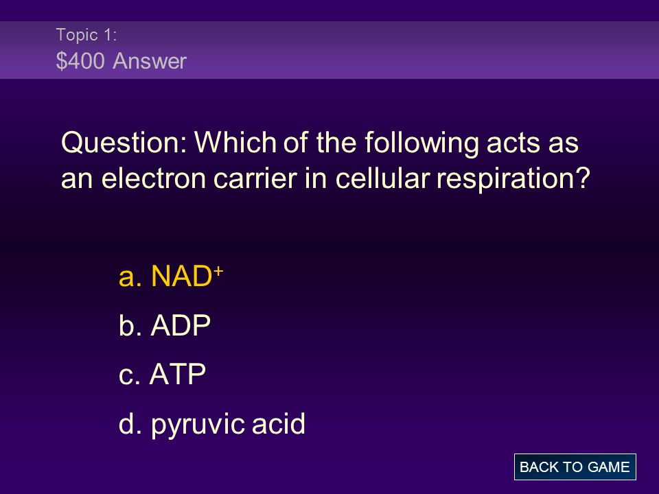 Topic 1: $400 Answer Question: Which of the following acts as an electron carrier in cellular respiration