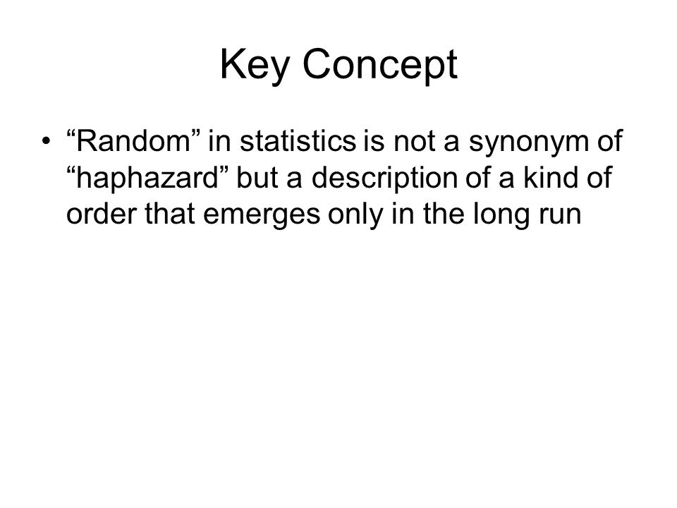 Key Concept Random in statistics is not a synonym of haphazard but a description of a kind of order that emerges only in the long run.