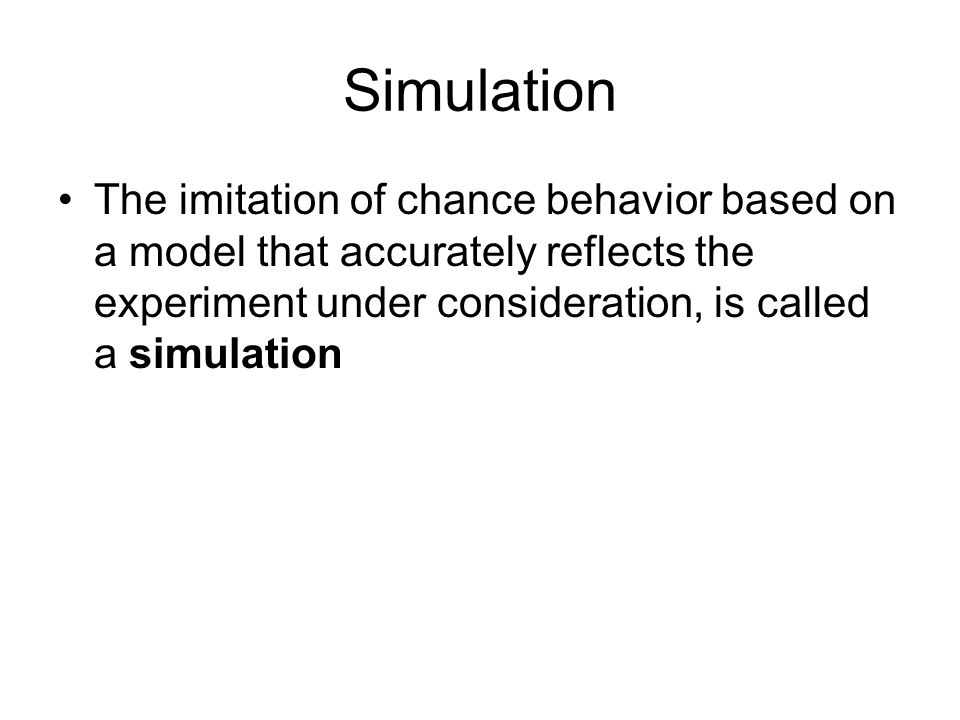 Simulation The imitation of chance behavior based on a model that accurately reflects the experiment under consideration, is called a simulation.