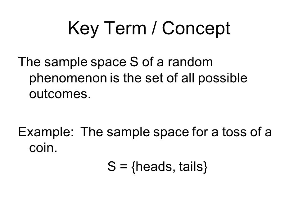 Key Term / Concept The sample space S of a random phenomenon is the set of all possible outcomes. Example: The sample space for a toss of a coin.
