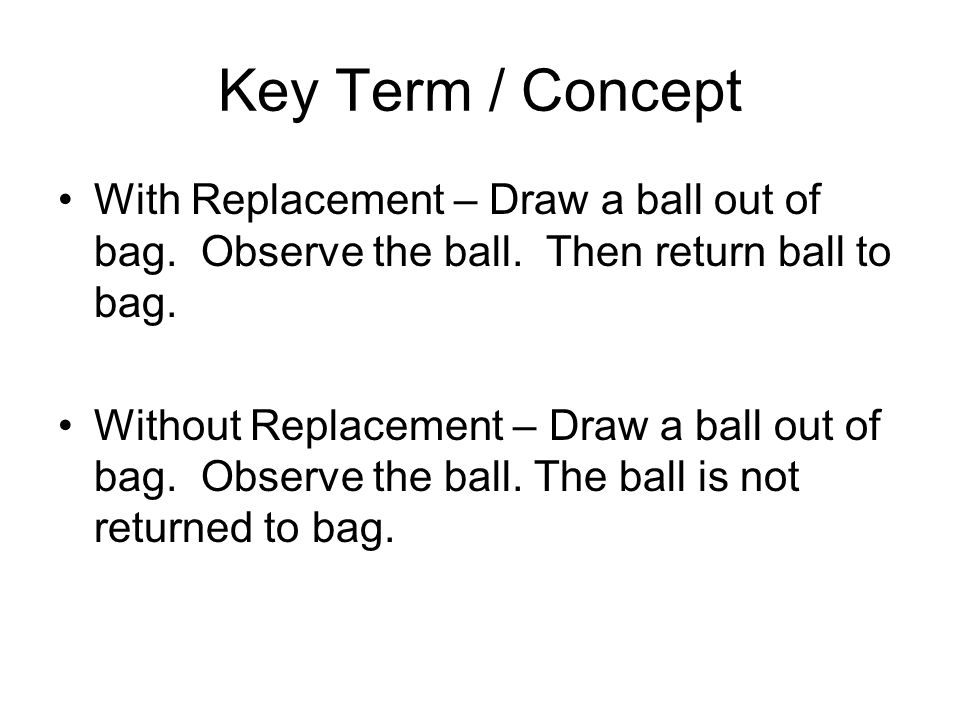 Key Term / Concept With Replacement – Draw a ball out of bag. Observe the ball. Then return ball to bag.