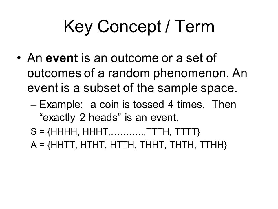 Key Concept / Term An event is an outcome or a set of outcomes of a random phenomenon. An event is a subset of the sample space.