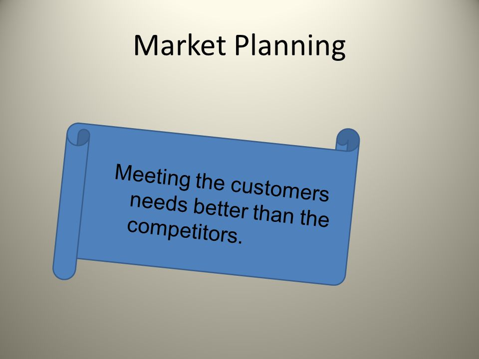 Market Planning Meeting the customers needs better than the competitors.