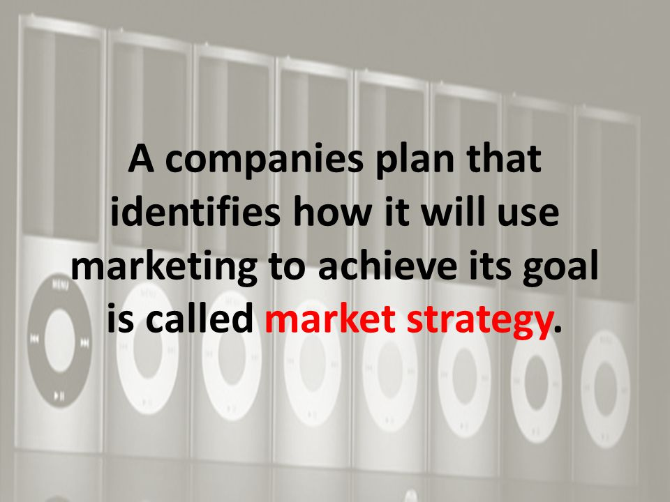 A companies plan that identifies how it will use marketing to achieve its goal is called market strategy.