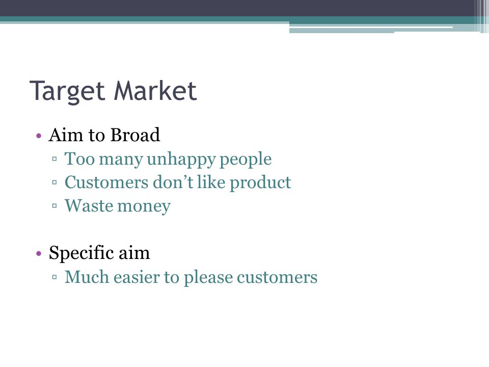 Target Market Aim to Broad Specific aim Too many unhappy people