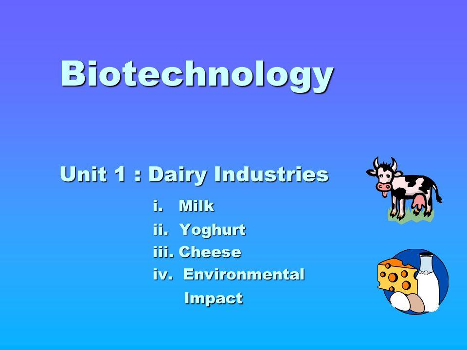 Biotechnology Unit 1 : Dairy Industries i. Milk ii. Yoghurt