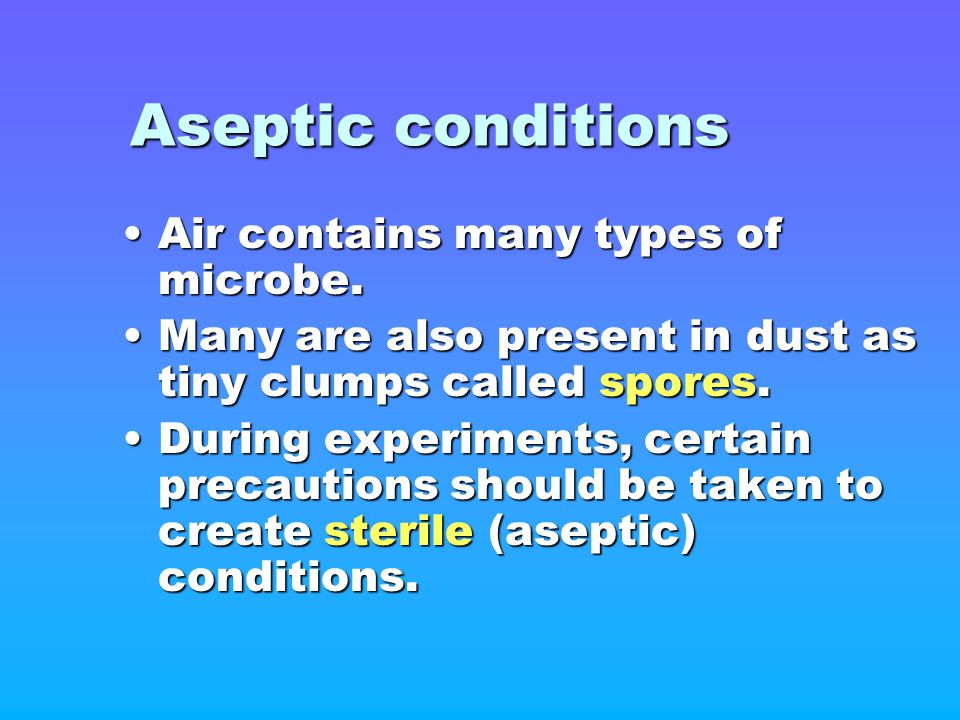 Aseptic conditions Air contains many types of microbe.