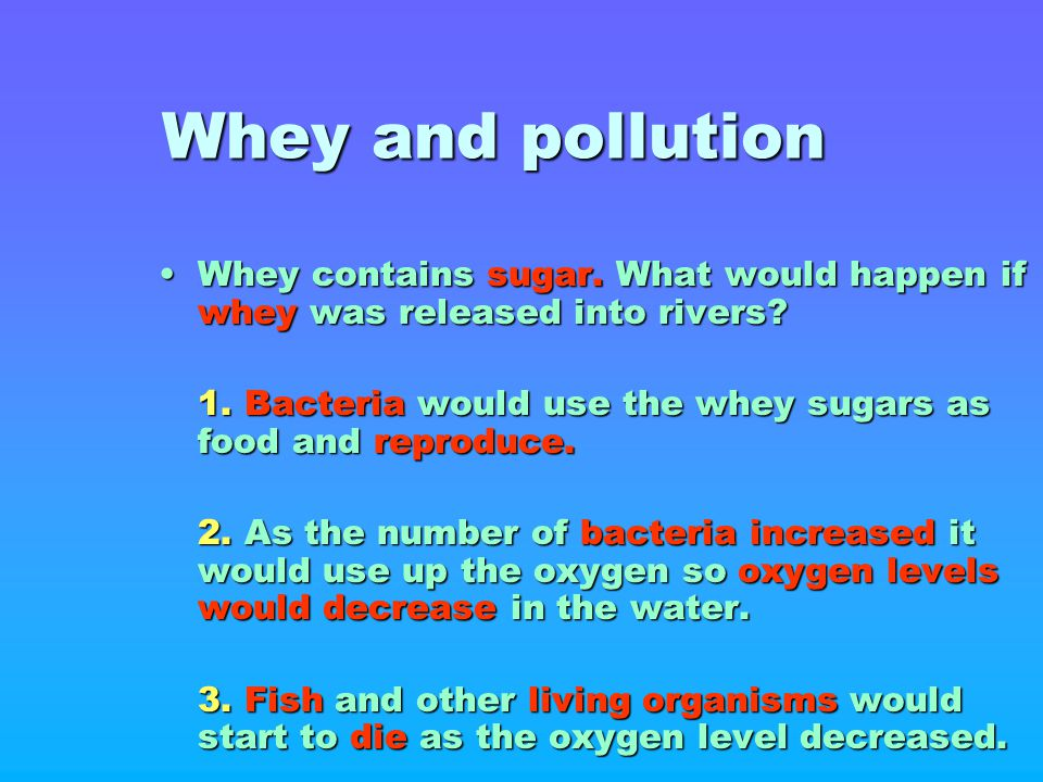 Whey and pollution Whey contains sugar. What would happen if whey was released into rivers