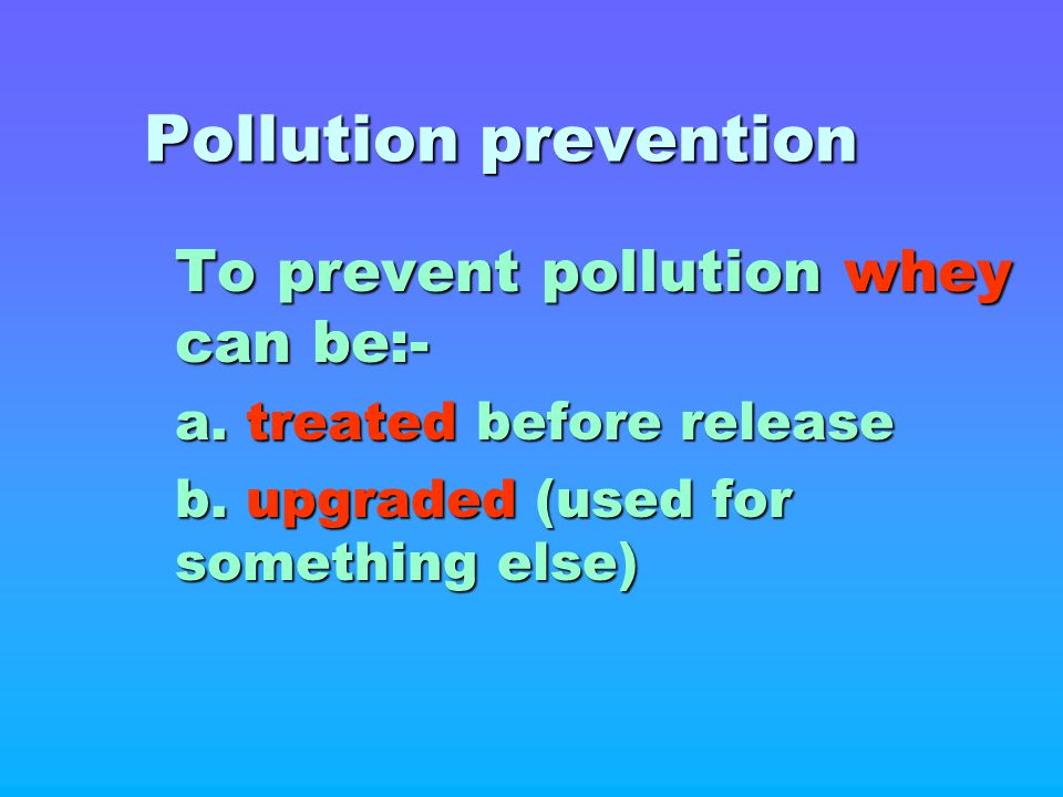 Pollution prevention To prevent pollution whey can be:-
