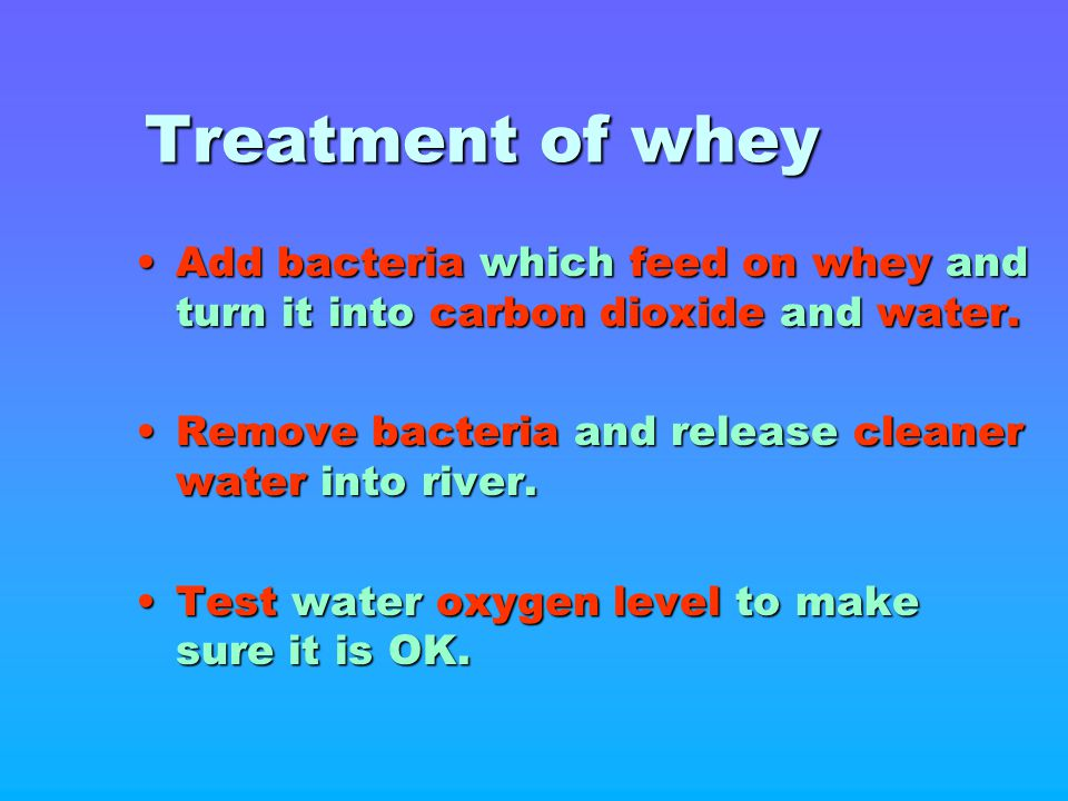 Treatment of whey Add bacteria which feed on whey and turn it into carbon dioxide and water. Remove bacteria and release cleaner water into river.