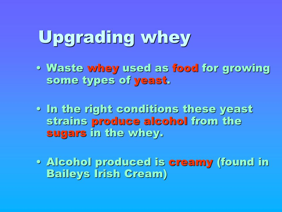 Upgrading whey Waste whey used as food for growing some types of yeast.